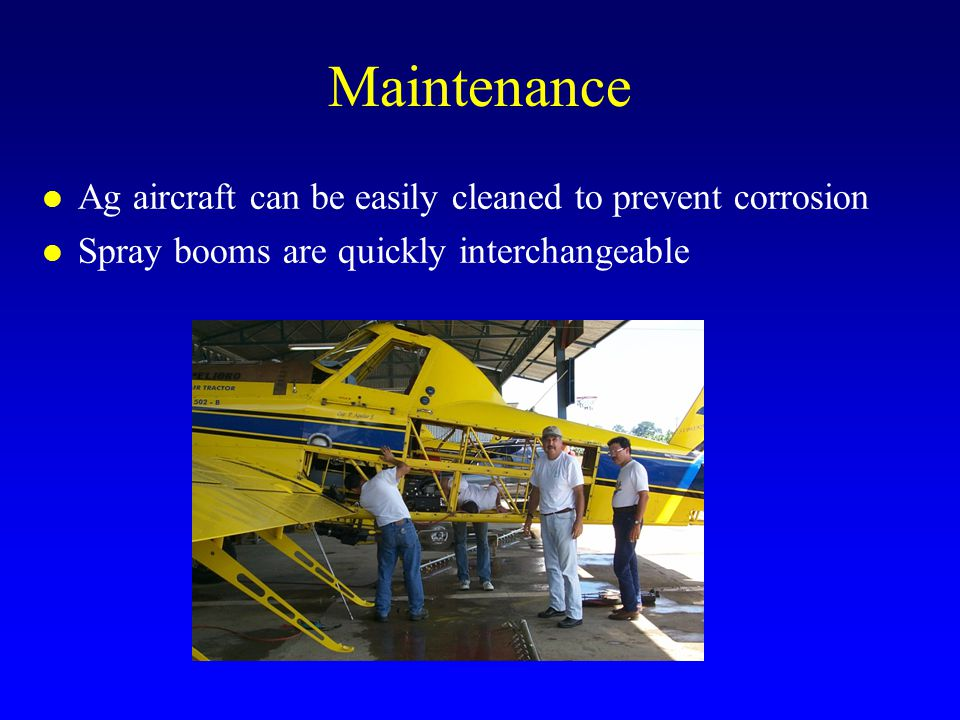 Maintenance l Ag aircraft can be easily cleaned to prevent corrosion l Spray booms are quickly interchangeable