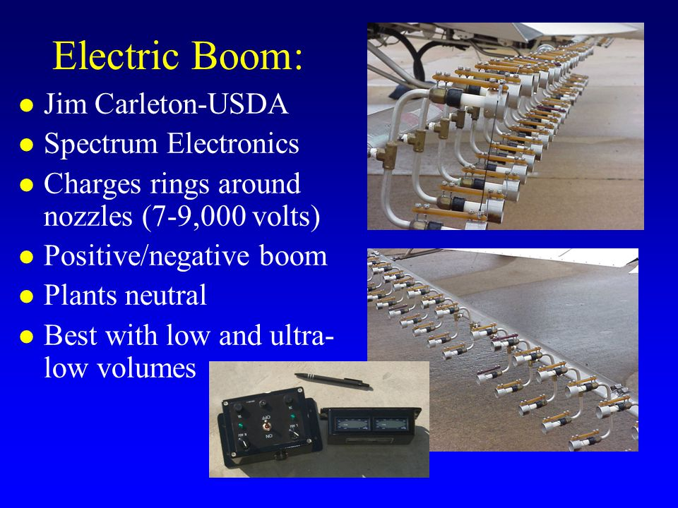 Electric Boom: l Jim Carleton-USDA l Spectrum Electronics l Charges rings around nozzles (7-9,000 volts) l Positive/negative boom l Plants neutral l Best with low and ultra- low volumes