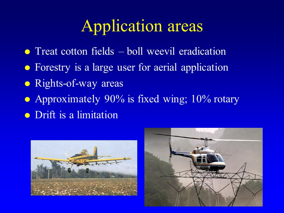 Application areas Treat cotton fields – boll weevil eradication Forestry is a large user for aerial application Rights-of-way areas Approximately 90% is fixed wing; 10% rotary Drift is a limitation
