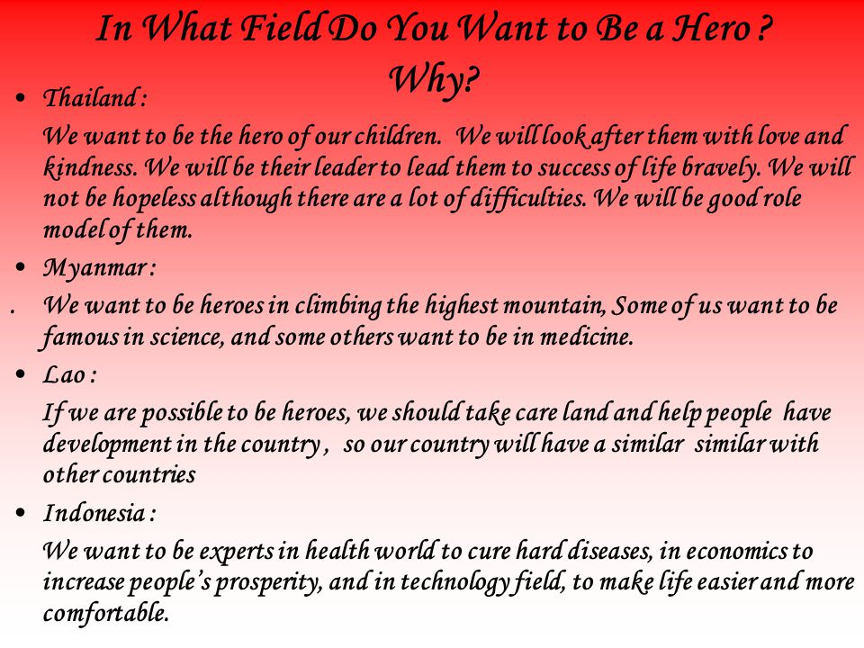 In What Field Do You Want to Be a Hero . Why. Thailand : We want to be the hero of our children.
