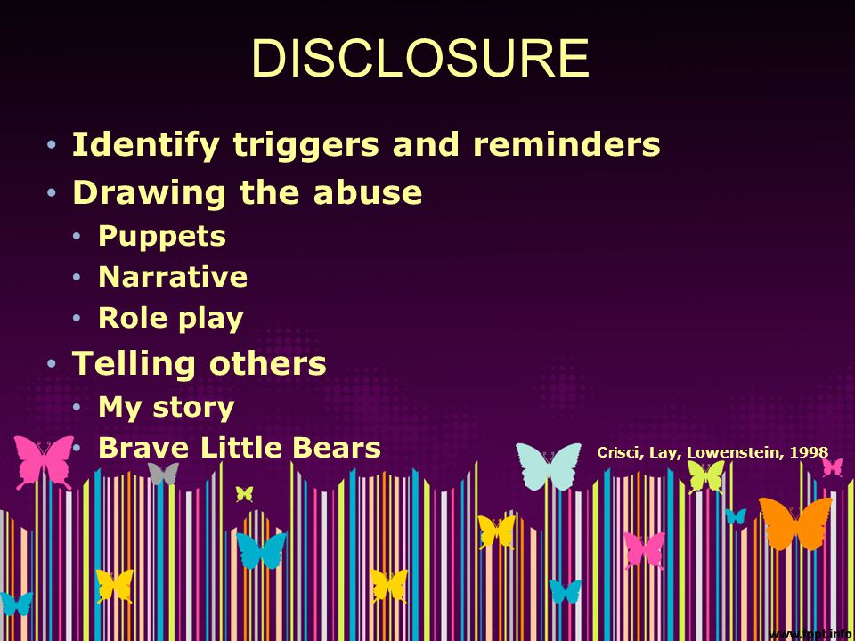 DISCLOSURE Identify triggers and reminders Drawing the abuse Puppets Narrative Role play Telling others My story Brave Little Bears Cri sci, Lay, Lowe