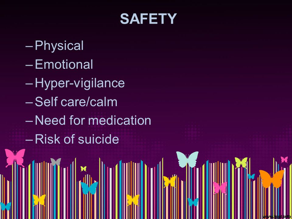 SAFETY –Physical –Emotional –Hyper-vigilance –Self care/calm –Need for medication –Risk of suicide
