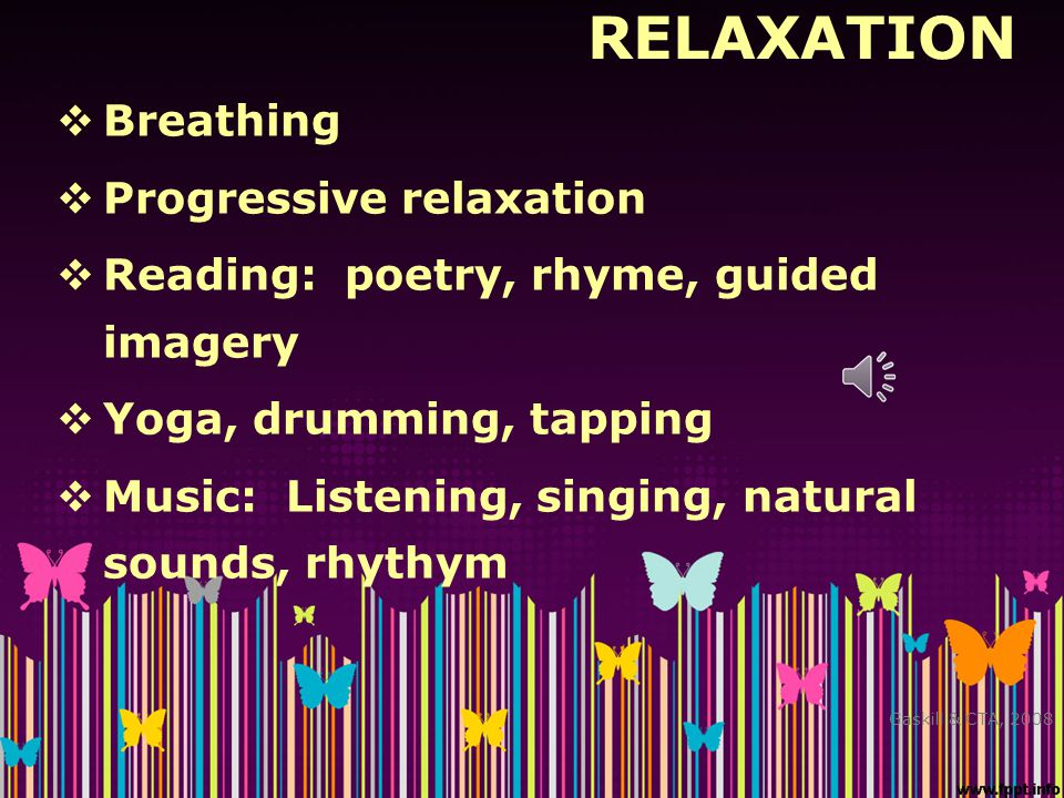 RELAXATION  Breathing  Progressive relaxation  Reading: poetry, rhyme, guided imagery  Yoga, drumming, tapping  Music: Listening, singing, natura