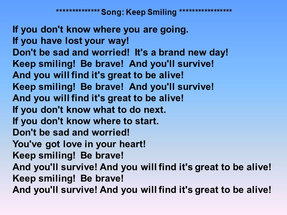 ************** Song: Keep Smiling ***************** If you don't know where you are going. If you have lost your way! Don't be sad and worried! It's a