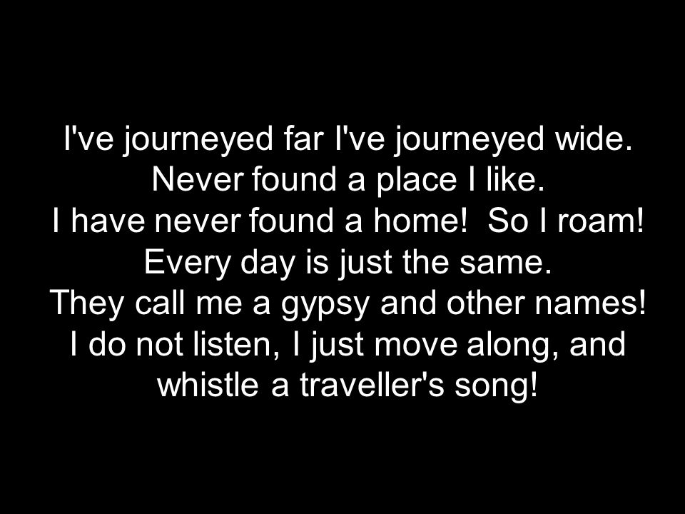 ********************* Traveller's Song ************************* I've journeyed far I've journeyed wide. Never found a place I like. I have never foun