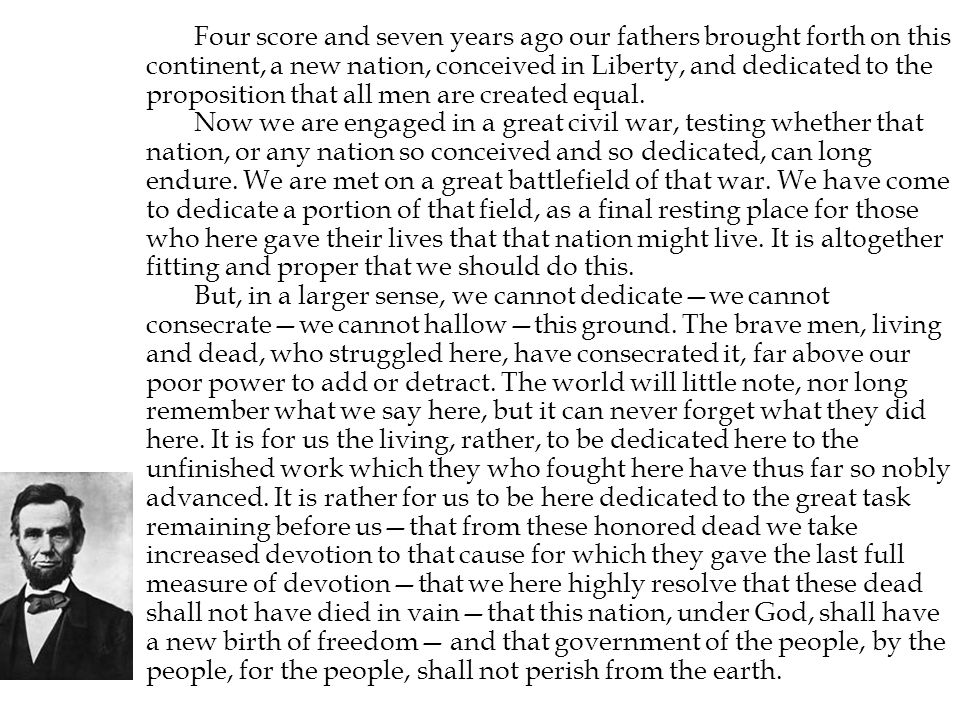 Four score and seven years ago our fathers brought forth on this continent, a new nation, conceived in Liberty, and dedicated to the proposition that