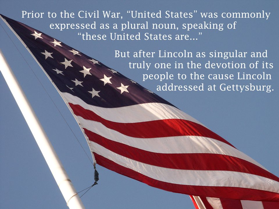 """Prior to the Civil War, """"United States"""" was commonly expressed as a plural noun, speaking of """"these United States are..."""" But after Lincoln as singula"""