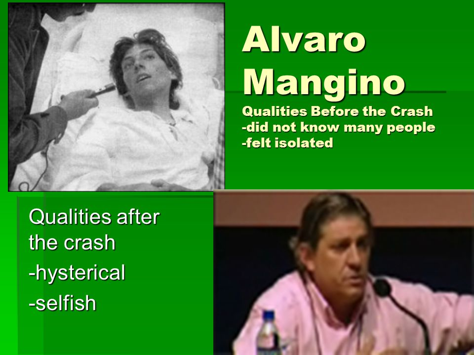 Alvaro Mangino Qualities Before the Crash -did not know many people -felt isolated Qualities after the crash -hysterical-selfish