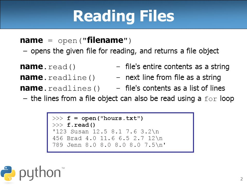 2 Reading Files name = open( filename ) –opens the given file for reading, and returns a file object name.read()- file s entire contents as a string name.readline()- next line from file as a string name.readlines()- file s contents as a list of lines –the lines from a file object can also be read using a for loop >>> f = open( hours.txt ) >>> f.read() 123 Susan 12.5 8.1 7.6 3.2\n 456 Brad 4.0 11.6 6.5 2.7 12\n 789 Jenn 8.0 8.0 8.0 8.0 7.5\n