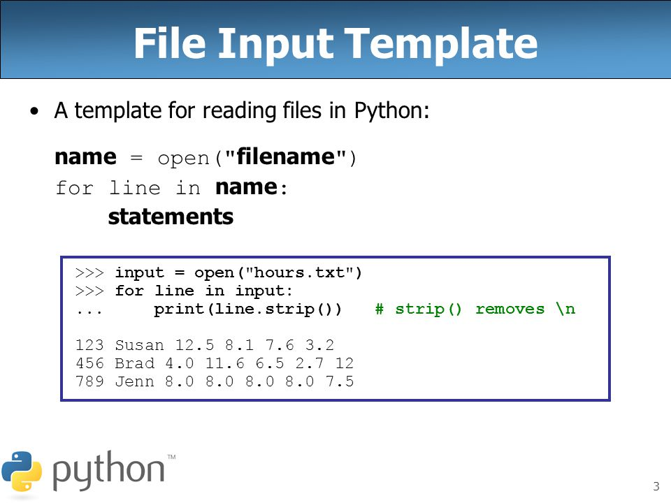 3 File Input Template A template for reading files in Python: name = open( filename ) for line in name : statements >>> input = open( hours.txt ) >>> for line in input:...