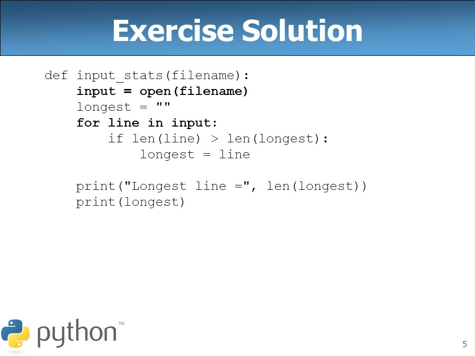 5 Exercise Solution def input_stats(filename): input = open(filename) longest = for line in input: if len(line) > len(longest): longest = line print( Longest line = , len(longest)) print(longest)