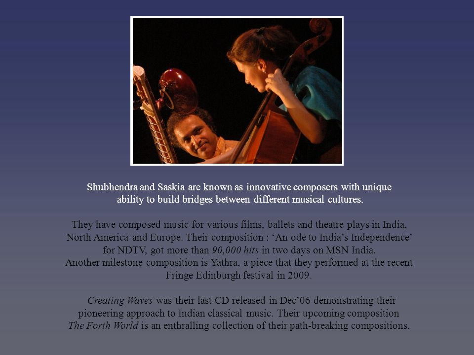 Shubhendra and Saskia are known as innovative composers with unique ability to build bridges between different musical cultures.