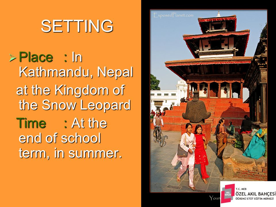 SETTING  Place: In Kathmandu, Nepal at the Kingdom of the Snow Leopard at the Kingdom of the Snow Leopard Time: At the end of school term, in summer.