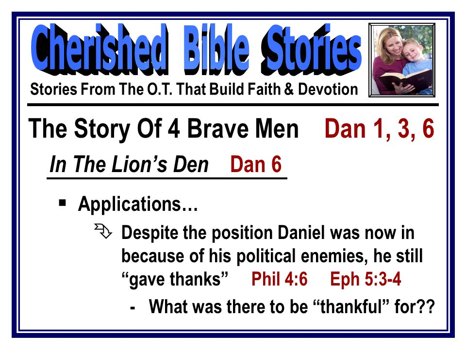 The Story Of 4 Brave Men Dan 1, 3, 6 In The Lion's Den Dan 6  Applications… Ê Despite the position Daniel was now in because of his political enemies, he still gave thanks Phil 4:6 Eph 5:3-4 - What was there to be thankful for .