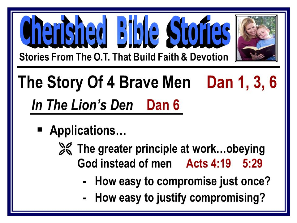 The Story Of 4 Brave Men Dan 1, 3, 6 In The Lion's Den Dan 6  Applications… Ë The greater principle at work…obeying God instead of men Acts 4:19 5:29 - How easy to compromise just once.