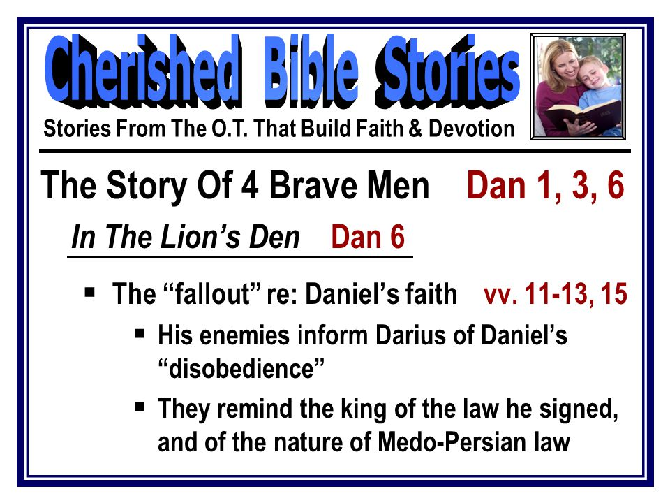The Story Of 4 Brave Men Dan 1, 3, 6 In The Lion's Den Dan 6  The fallout re: Daniel's faith vv.