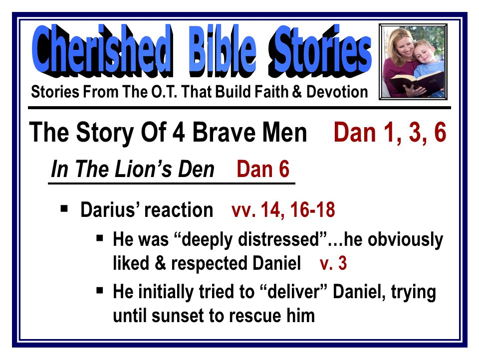 "The Story Of 4 Brave Men Dan 1, 3, 6 In The Lion's Den Dan 6  Darius' reaction vv. 14, 16-18  He was ""deeply distressed""…he obviously liked & respec"
