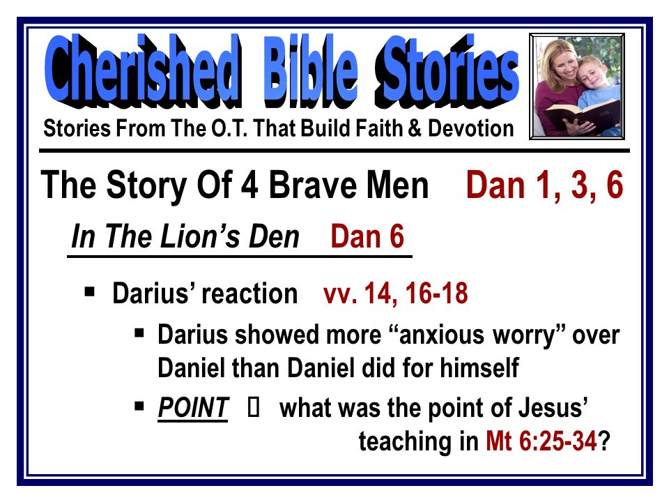 "The Story Of 4 Brave Men Dan 1, 3, 6 In The Lion's Den Dan 6  Darius' reaction vv. 14, 16-18  Darius showed more ""anxious worry"" over Daniel than Da"