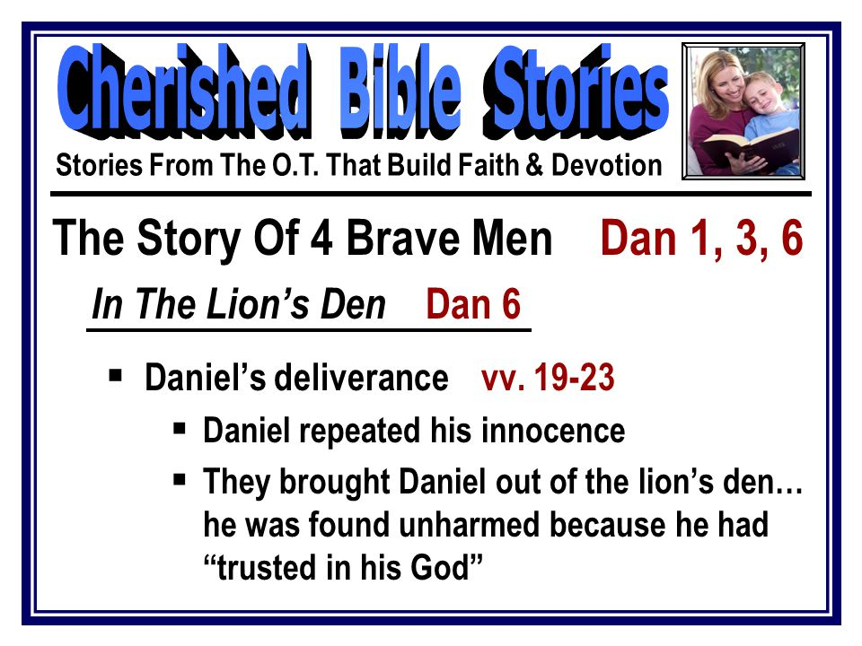 The Story Of 4 Brave Men Dan 1, 3, 6 In The Lion's Den Dan 6  Daniel's deliverance vv. 19-23  Daniel repeated his innocence  They brought Daniel ou