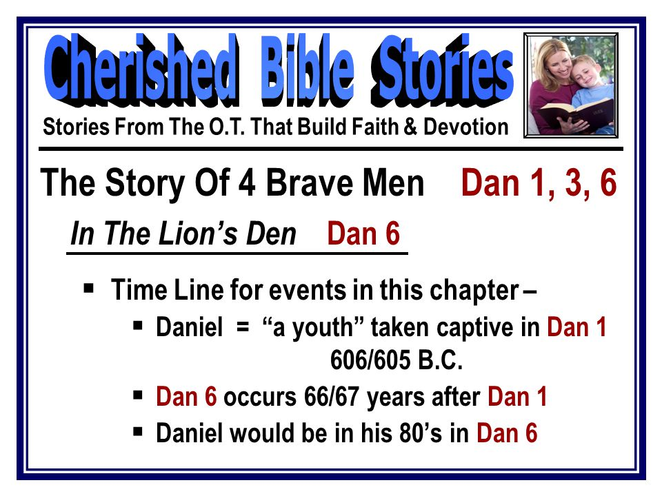 The Story Of 4 Brave Men Dan 1, 3, 6 In The Lion's Den Dan 6  Daniel continues to do well in the kingdoms of men vv.