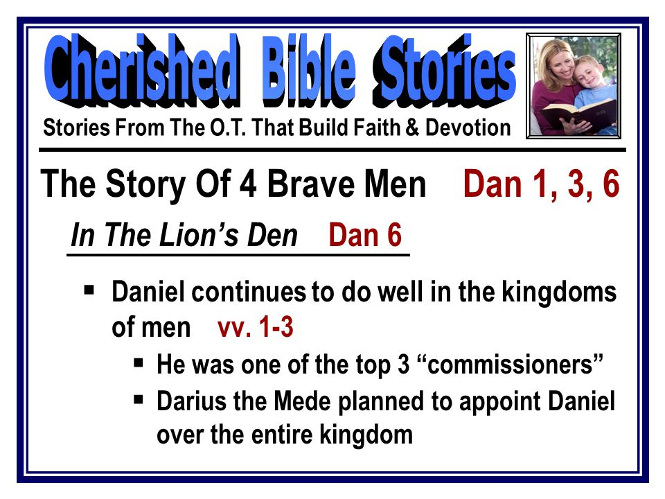 "The Story Of 4 Brave Men Dan 1, 3, 6 In The Lion's Den Dan 6  Daniel continues to do well in the kingdoms of men vv. 1-3  He was one of the top 3 ""c"