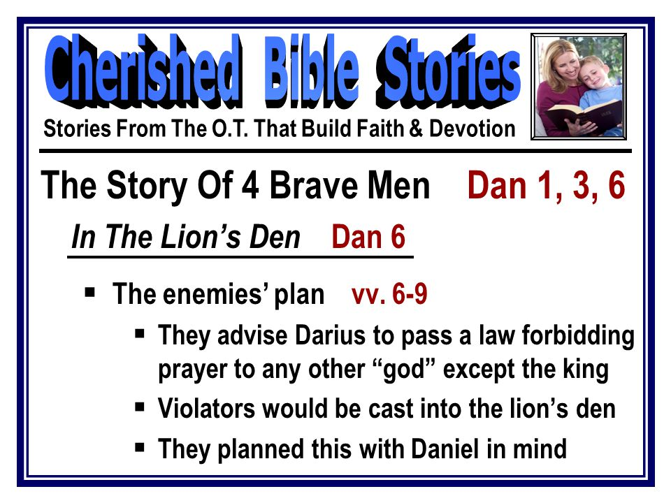 The Story Of 4 Brave Men Dan 1, 3, 6 In The Lion's Den Dan 6  The enemies' plan vv. 6-9  They advise Darius to pass a law forbidding prayer to any o