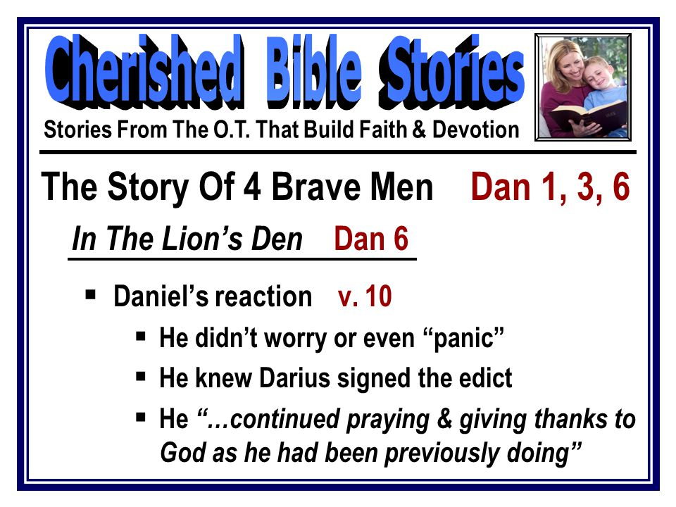 The Story Of 4 Brave Men Dan 1, 3, 6 In The Lion's Den Dan 6  Daniel's reaction v.