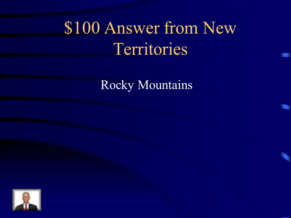 $100 Question from New Territories What physical feature caused settlers problems as they traveled to Oregon?