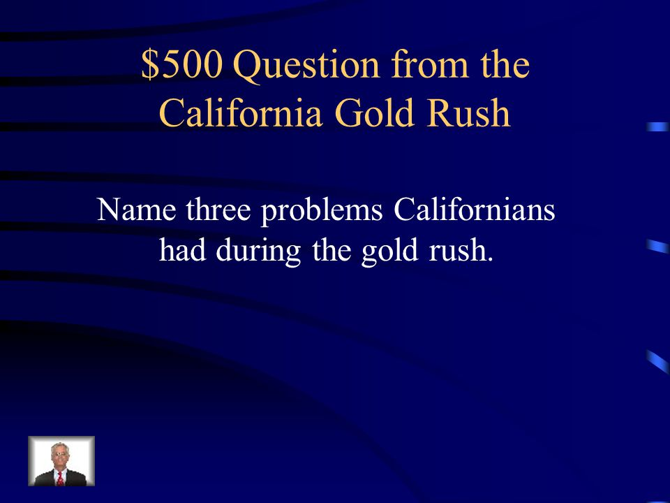 $400 Answer from the California Gold Rush Population increased, California became a state, Native Americans and Californios were pushed out