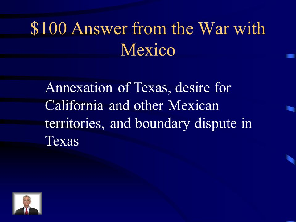 $100 Question from the War with Mexico Why did the U.S. enter war with Mexico?