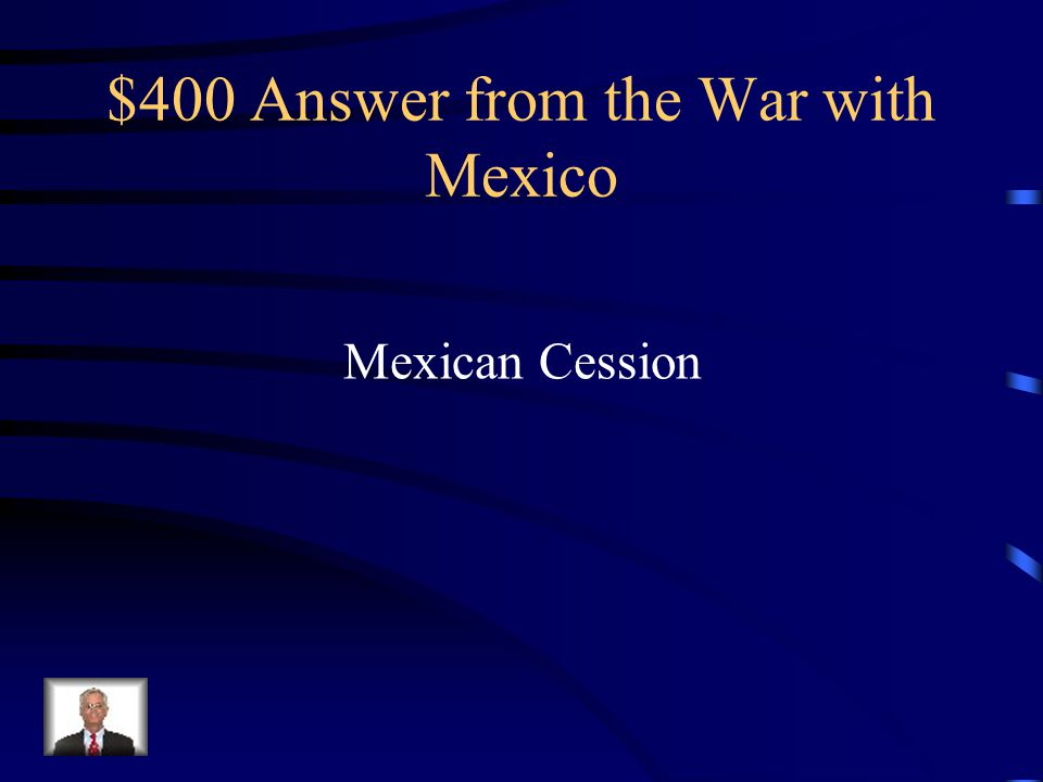$400 Question from the War with Mexico What was the name of the territory that the United States won from Mexico?