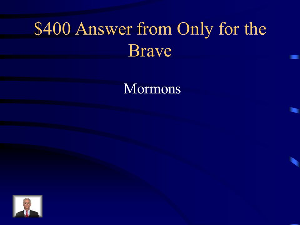 $400 Question from Only for the Brave What is the name of the religious denomination that moved to Salt Lake City, UT to escape religious persecution?