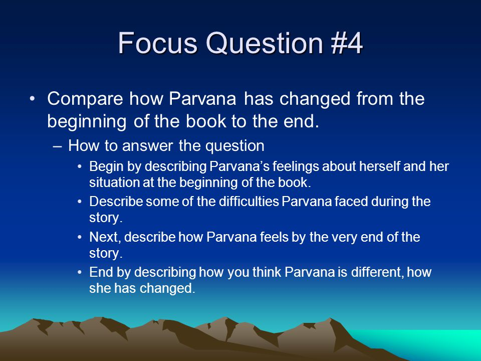 Focus Question #4 Compare how Parvana has changed from the beginning of the book to the end.