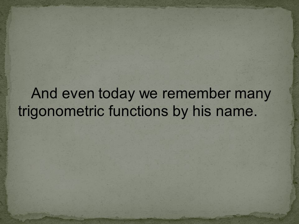 And even today we remember many trigonometric functions by his name.