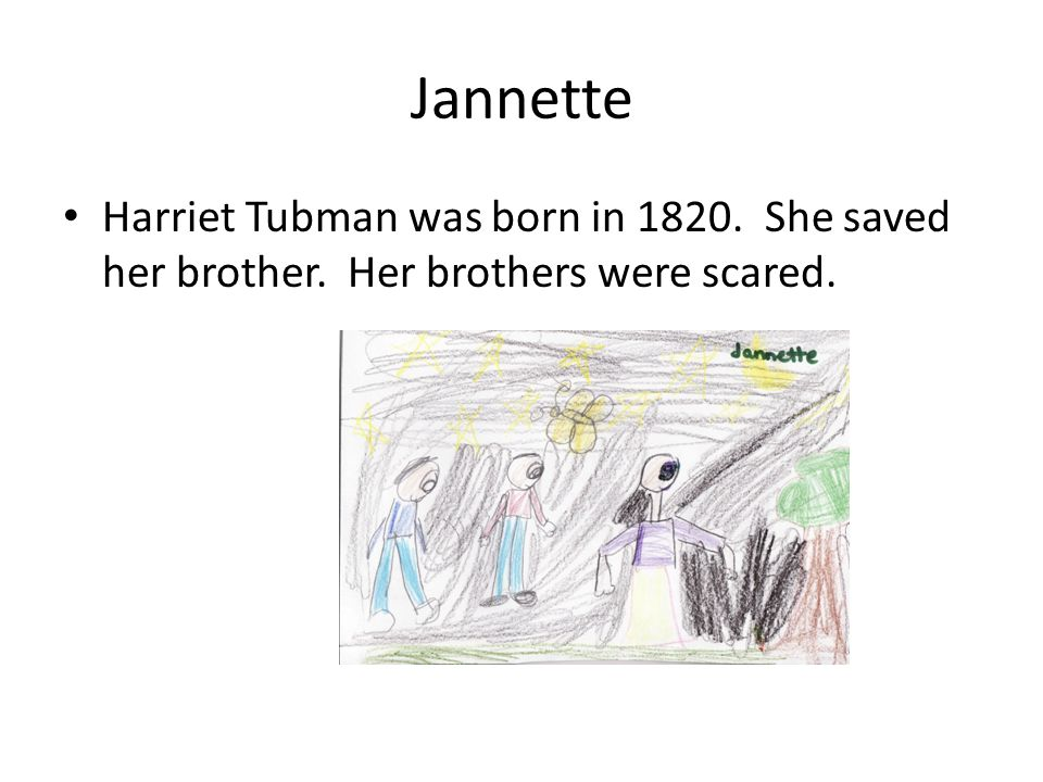 Jannette Harriet Tubman was born in 1820. She saved her brother. Her brothers were scared.