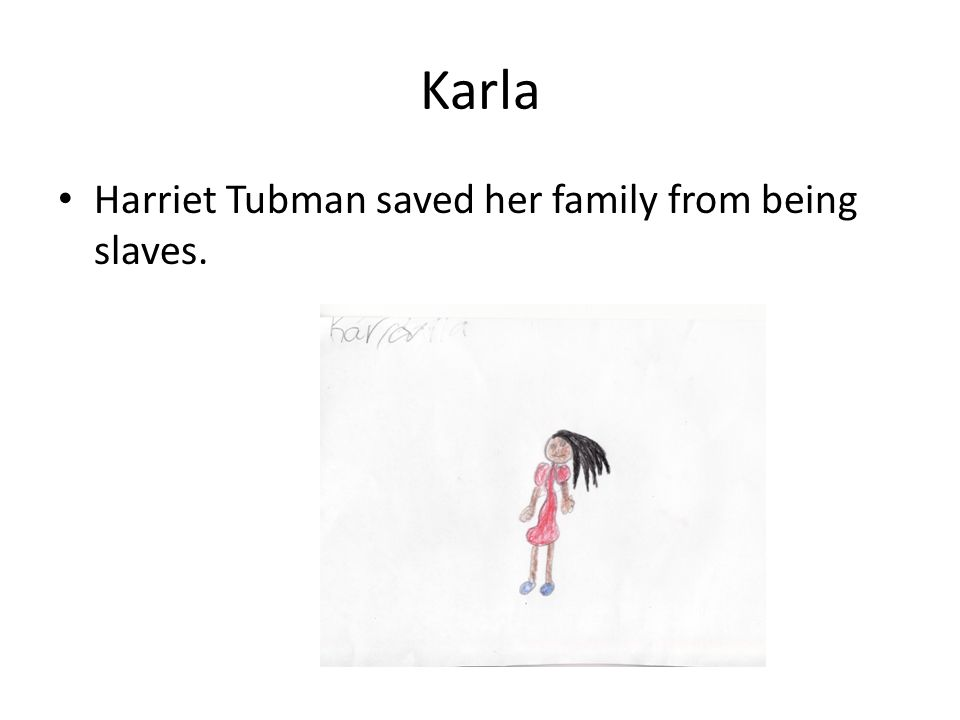 Karla Harriet Tubman saved her family from being slaves.