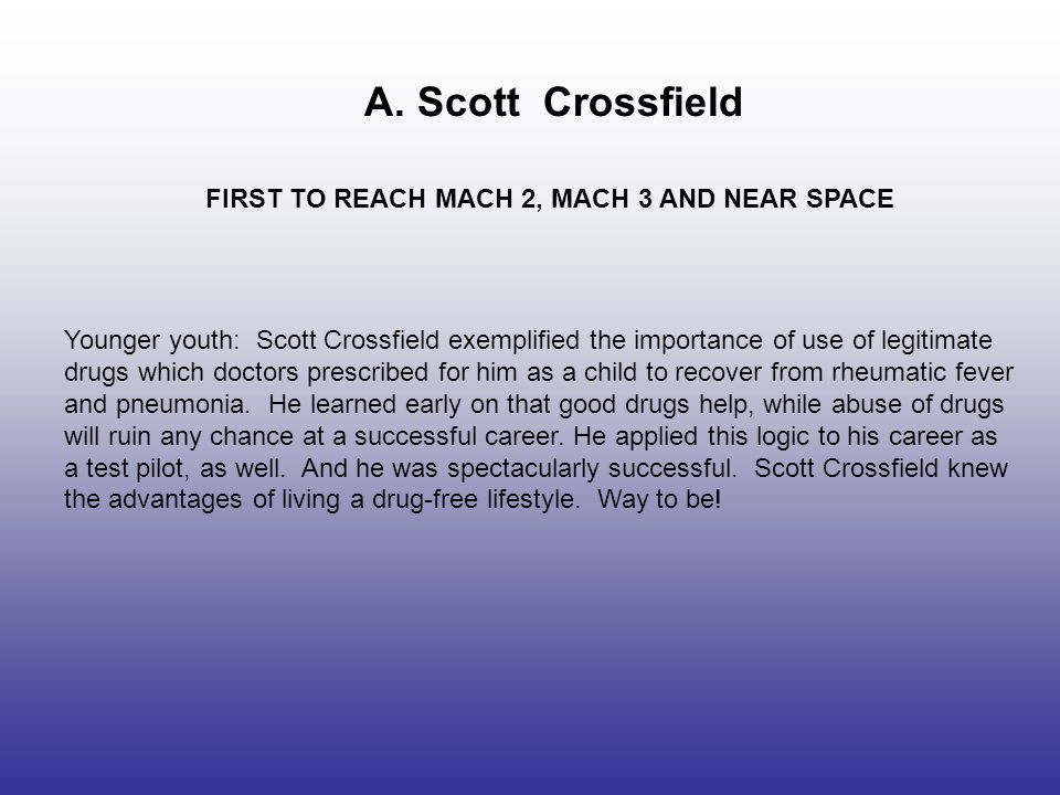 A. Scott Crossfield FIRST TO REACH MACH 2, MACH 3 AND NEAR SPACE Younger youth: Scott Crossfield exemplified the importance of use of legitimate drugs