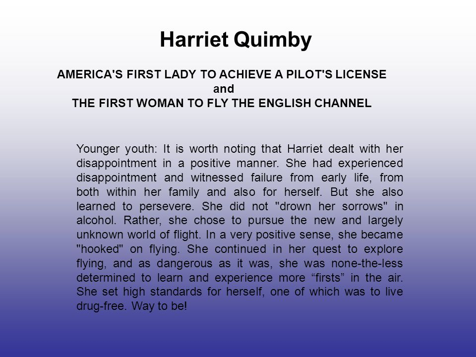 Harriet Quimby AMERICA S FIRST LADY TO ACHIEVE A PILOT S LICENSE and THE FIRST WOMAN TO FLY THE ENGLISH CHANNEL Younger youth: It is worth noting that Harriet dealt with her disappointment in a positive manner.