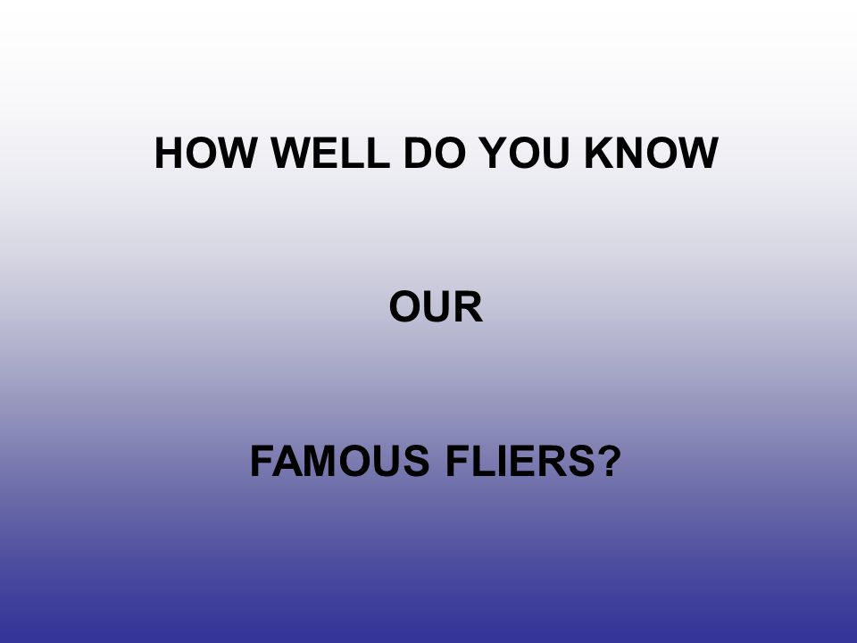 HOW WELL DO YOU KNOW OUR FAMOUS FLIERS