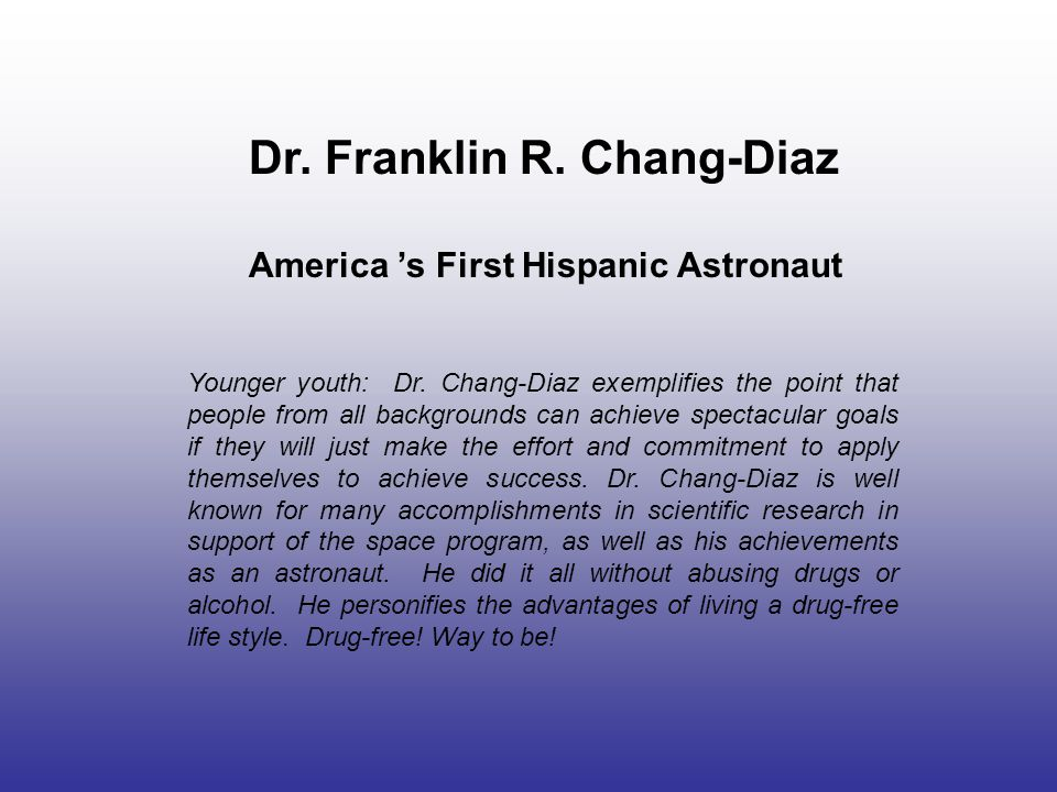 Dr. Franklin R. Chang-Diaz America 's First Hispanic Astronaut Younger youth: Dr. Chang-Diaz exemplifies the point that people from all backgrounds ca
