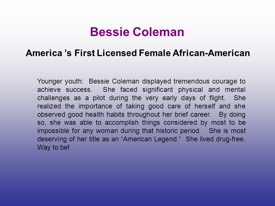 Bessie Coleman America 's First Licensed Female African-American Younger youth: Bessie Coleman displayed tremendous courage to achieve success. She fa