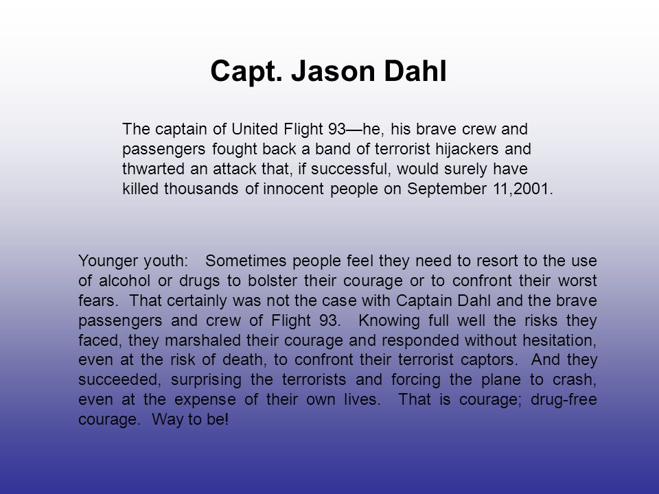 Capt. Jason Dahl The captain of United Flight 93—he, his brave crew and passengers fought back a band of terrorist hijackers and thwarted an attack th