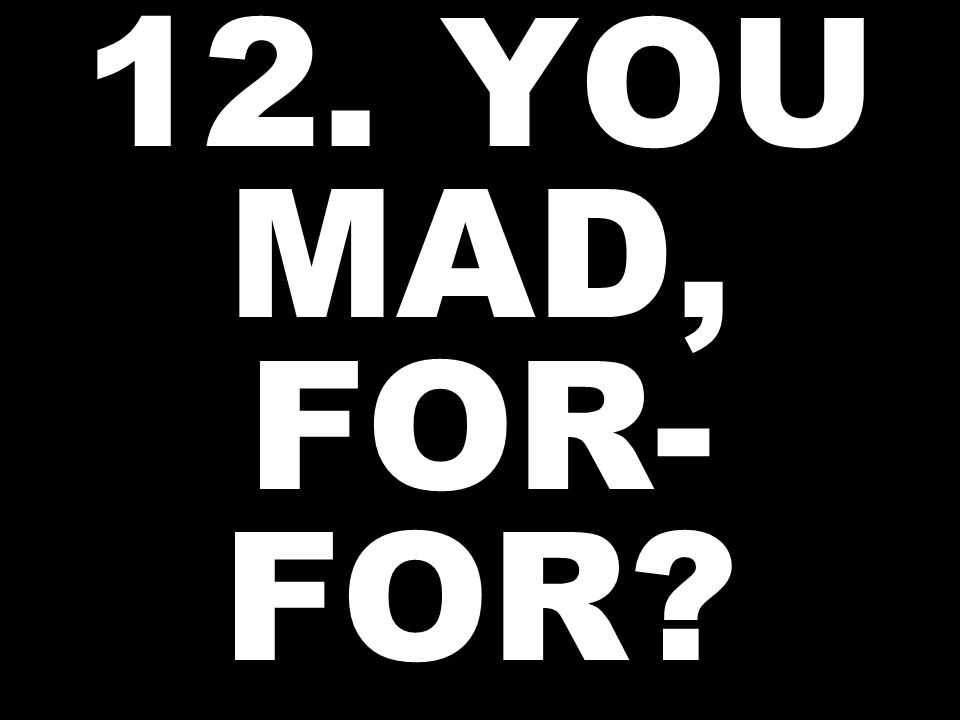 12. YOU MAD, FOR- FOR