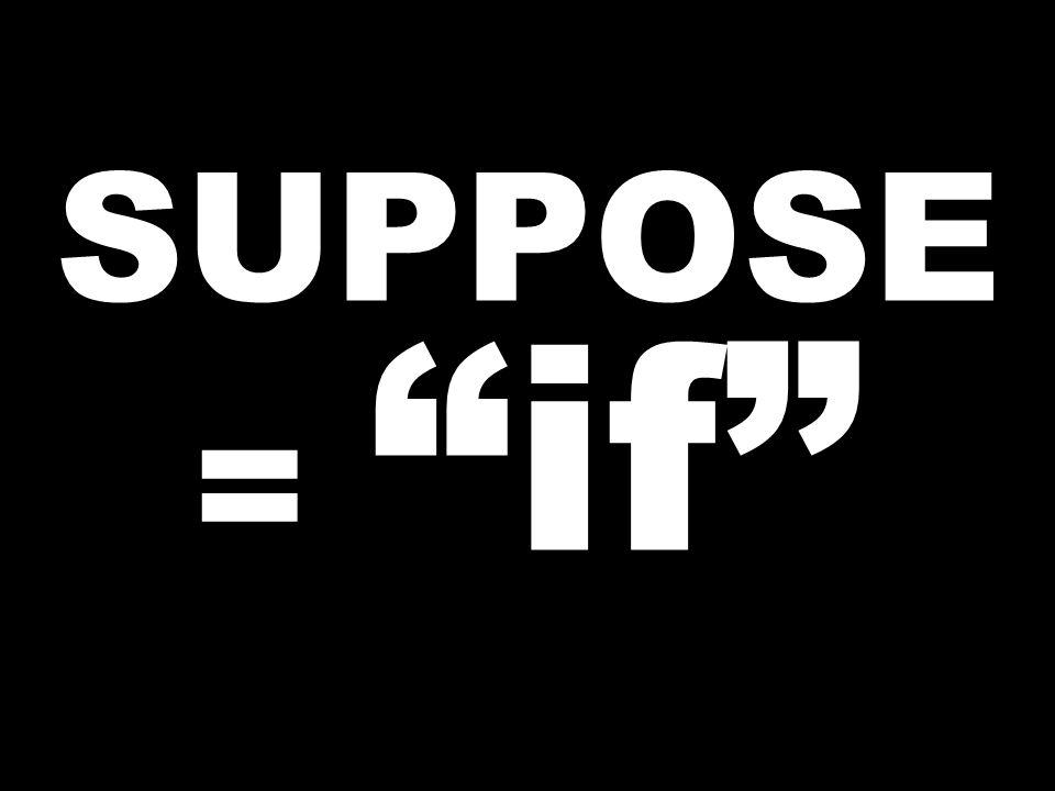 SUPPOSE = if