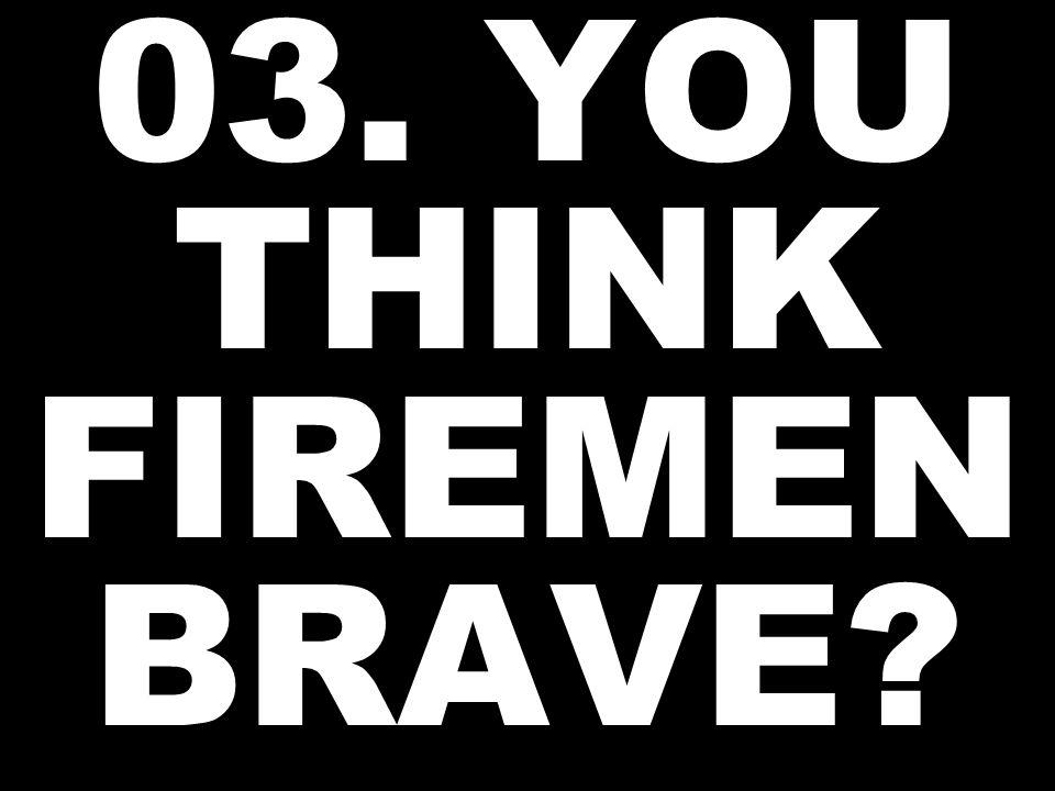 03. YOU THINK FIREMEN BRAVE