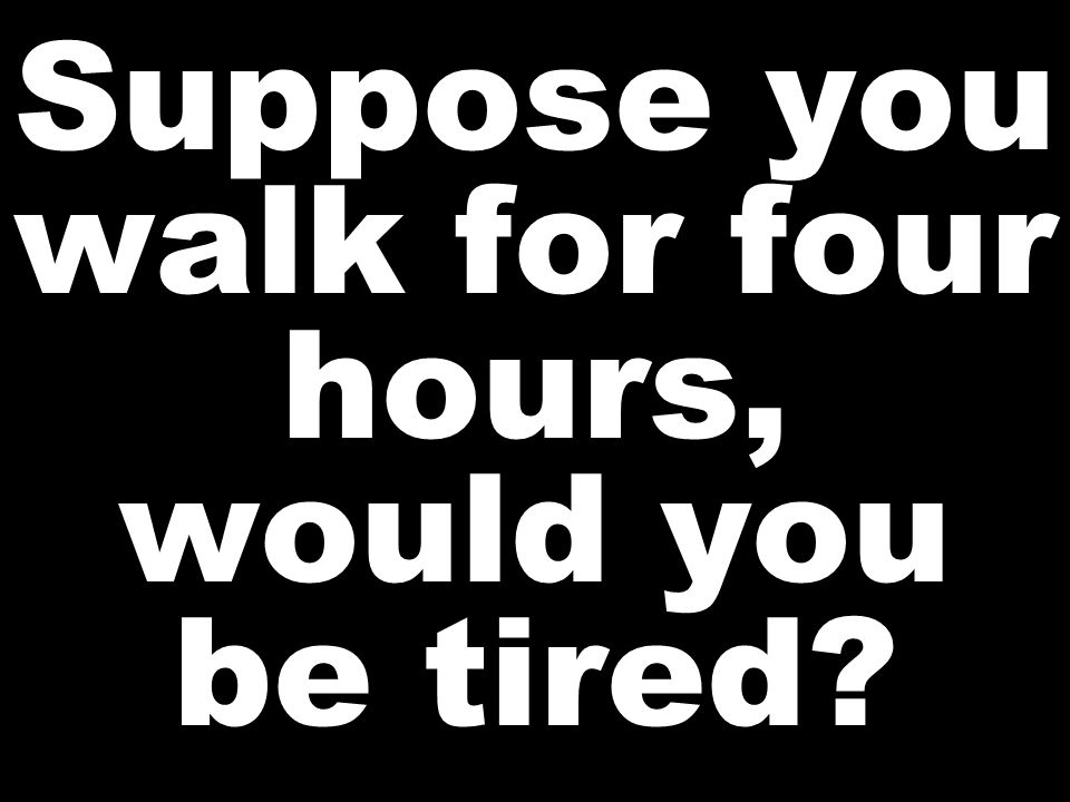Suppose you walk for four hours, would you be tired