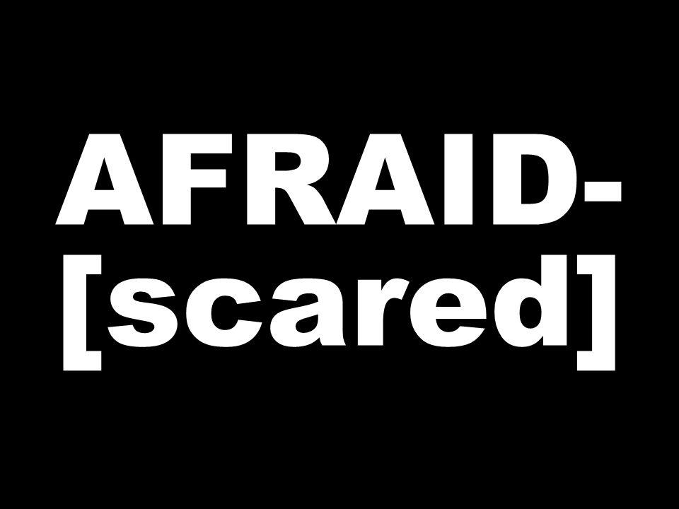 AFRAID- [scared]