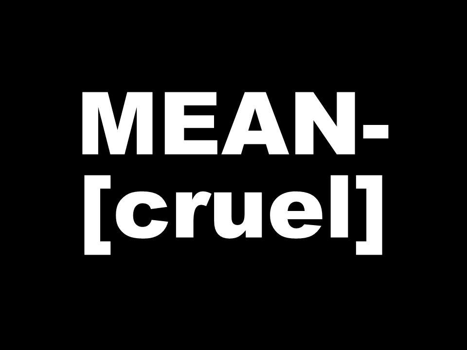 MEAN- [cruel]