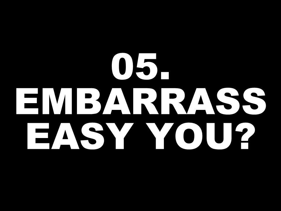 05. EMBARRASS EASY YOU