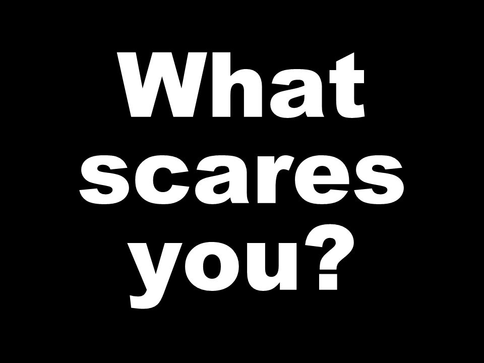 What scares you